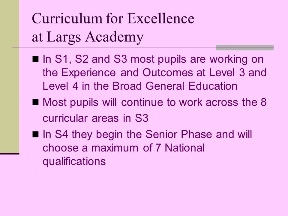 Curriculum for Excellence at Largs Academy In S1, S2 and S3 most pupils are working on the Experience and Outcomes at Level 3 and Level 4 in the Broad General Education Most pupils will continue to work across the 8 curricular areas in S3 In S4 they begin the Senior Phase and will choose a maximum of 7 National qualifications