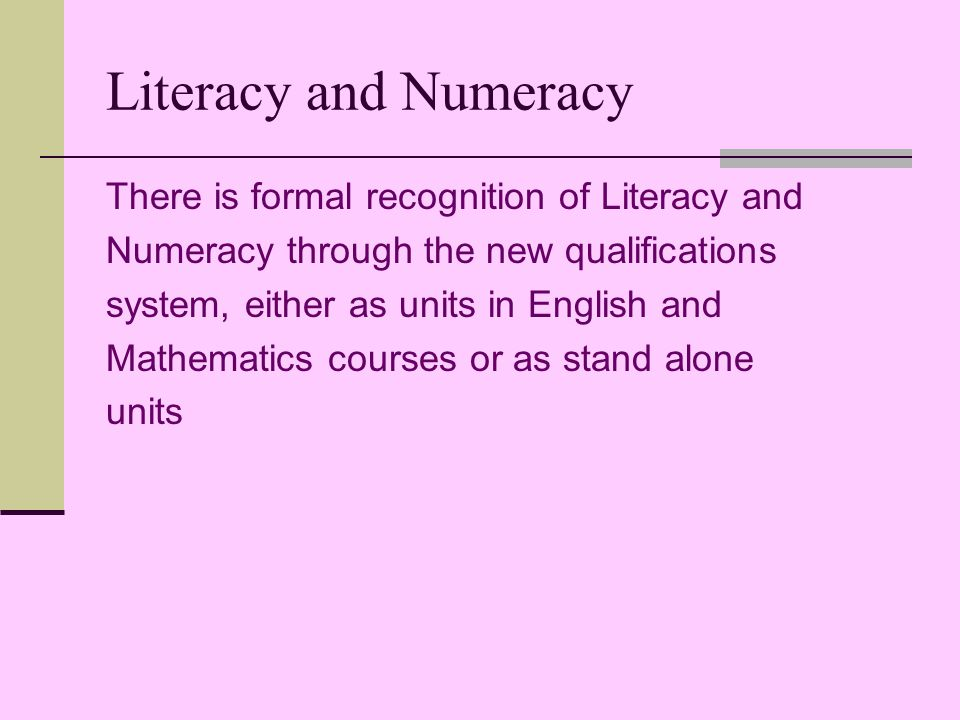 Literacy and Numeracy There is formal recognition of Literacy and Numeracy through the new qualifications system, either as units in English and Mathematics courses or as stand alone units