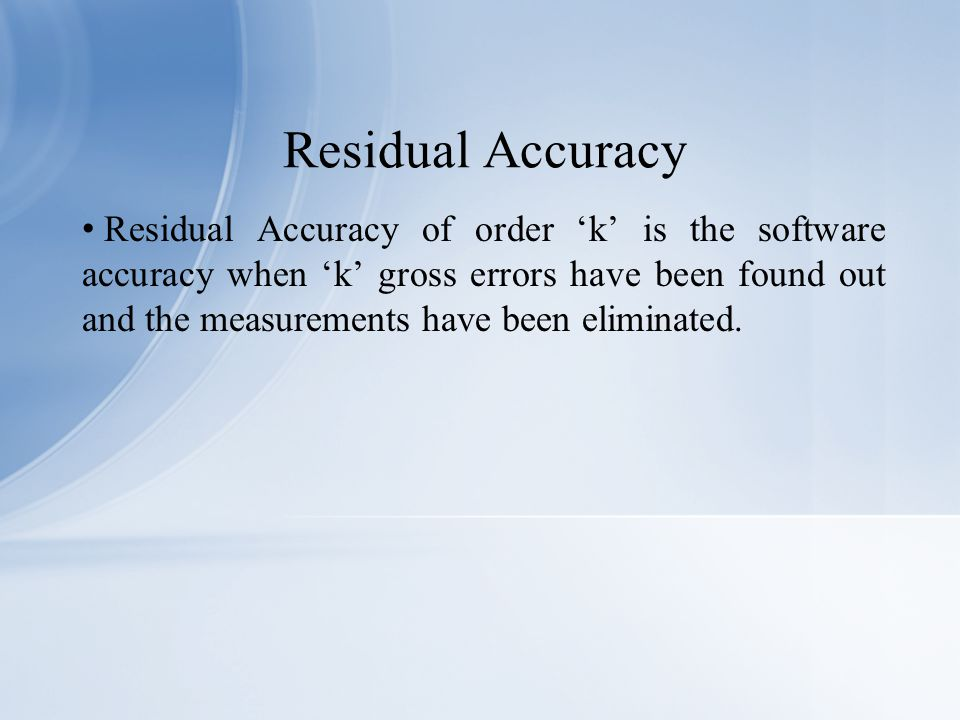 Residual Accuracy of order 'k' is the software accuracy when 'k' gross errors have been found out and the measurements have been eliminated.