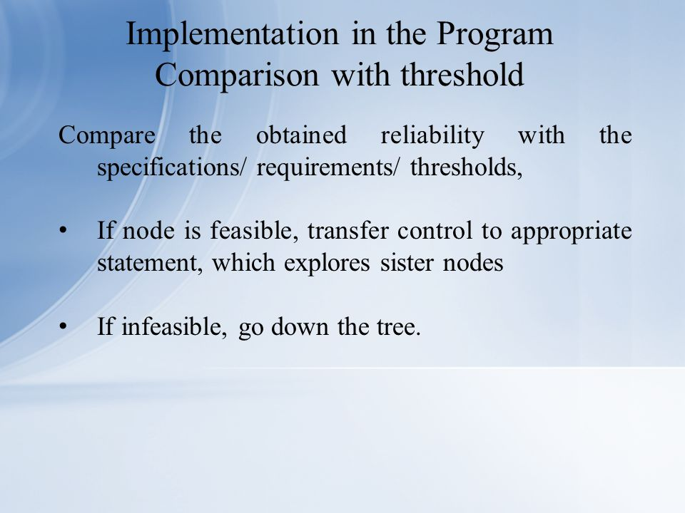 Compare the obtained reliability with the specifications/ requirements/ thresholds, If node is feasible, transfer control to appropriate statement, which explores sister nodes If infeasible, go down the tree.