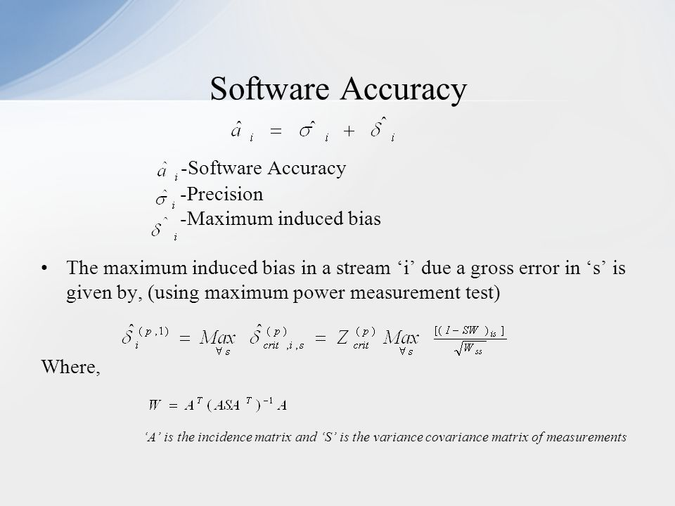-Software Accuracy -Precision -Maximum induced bias The maximum induced bias in a stream 'i' due a gross error in 's' is given by, (using maximum power measurement test) Where, 'A' is the incidence matrix and 'S' is the variance covariance matrix of measurements Software Accuracy