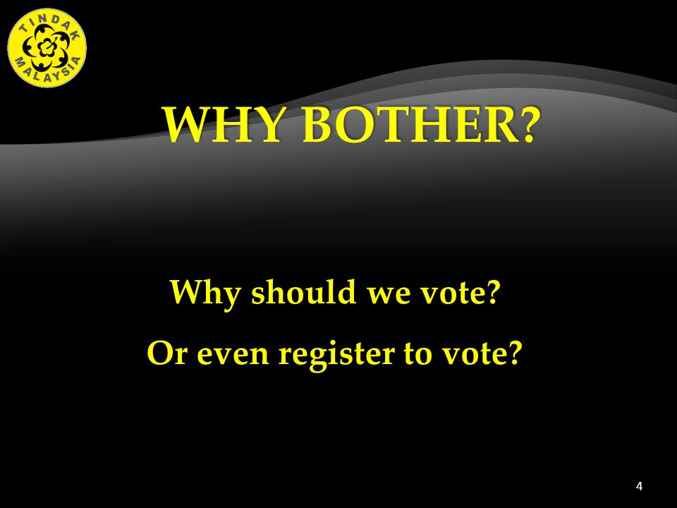 4 Why should we vote Or even register to vote WHY BOTHER