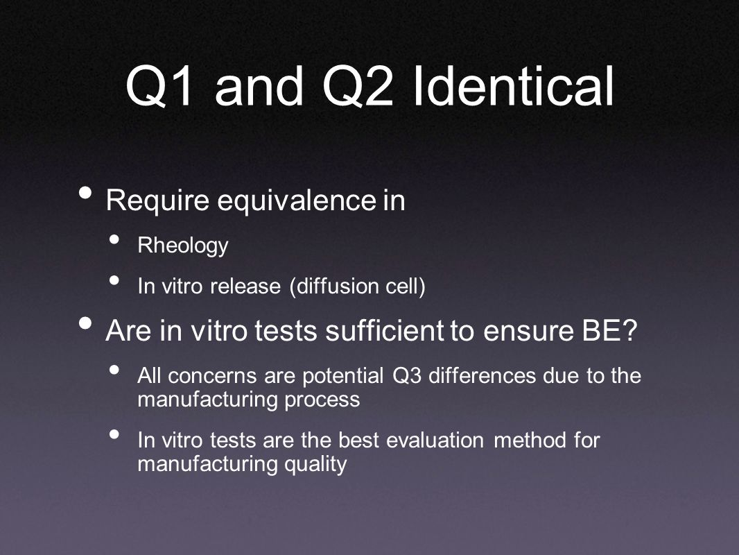 Q1 and Q2 Identical Require equivalence in Rheology In vitro release (diffusion cell) Are in vitro tests sufficient to ensure BE.