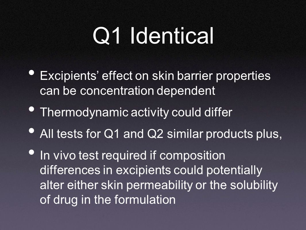Q1 Identical Excipients' effect on skin barrier properties can be concentration dependent Thermodynamic activity could differ All tests for Q1 and Q2 similar products plus, In vivo test required if composition differences in excipients could potentially alter either skin permeability or the solubility of drug in the formulation