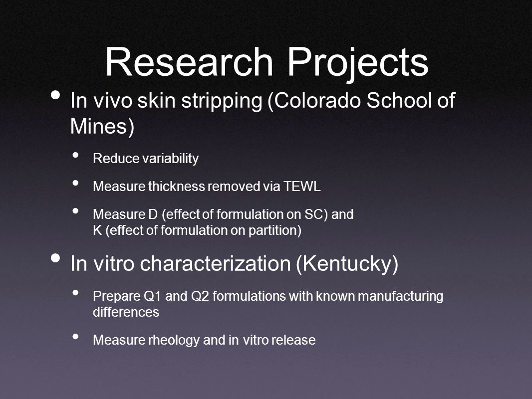 Research Projects In vivo skin stripping (Colorado School of Mines) Reduce variability Measure thickness removed via TEWL Measure D (effect of formulation on SC) and K (effect of formulation on partition) In vitro characterization (Kentucky) Prepare Q1 and Q2 formulations with known manufacturing differences Measure rheology and in vitro release