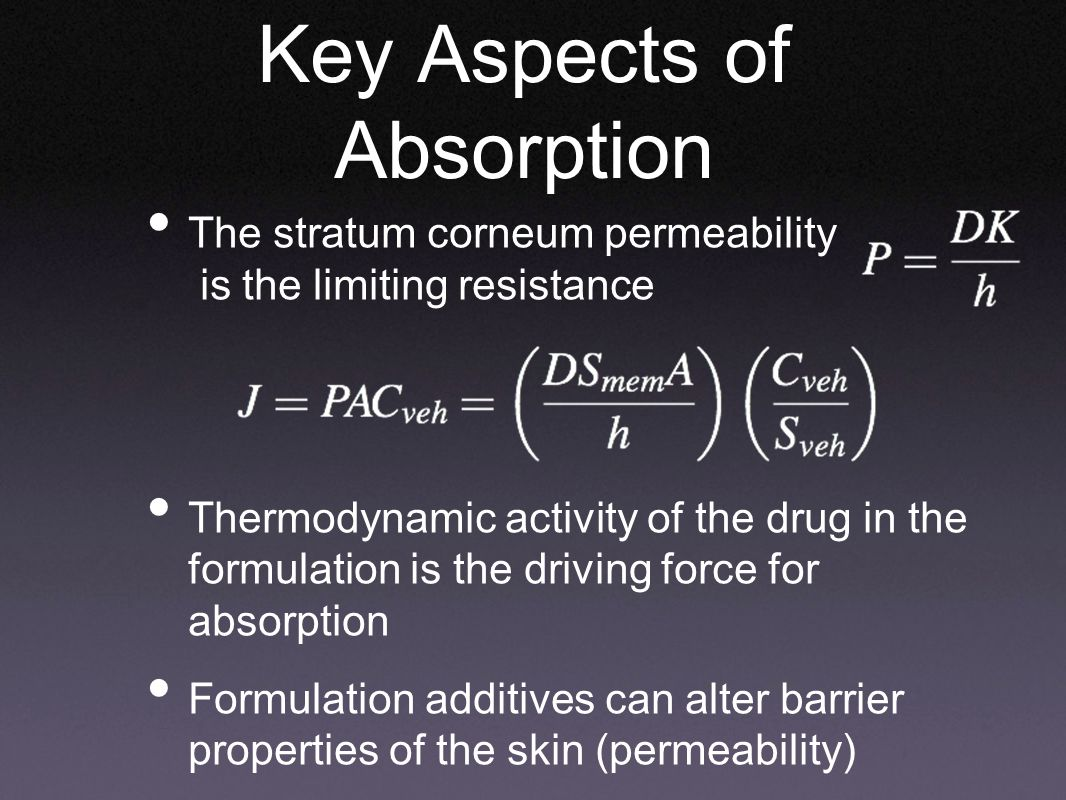 The stratum corneum permeability is the limiting resistance Thermodynamic activity of the drug in the formulation is the driving force for absorption Formulation additives can alter barrier properties of the skin (permeability) Key Aspects of Absorption