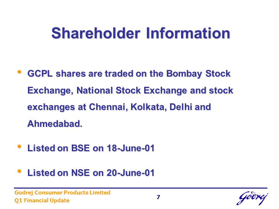Godrej Consumer Products Limited Q1 Financial Update 7 Shareholder Information GCPL shares are traded on the Bombay Stock Exchange, National Stock Exchange and stock exchanges at Chennai, Kolkata, Delhi and Ahmedabad.