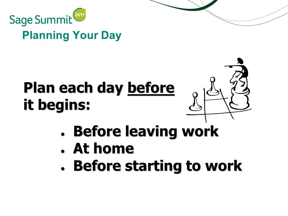 Planning Your Day Plan each day before it begins: Before leaving work Before leaving work At home At home Before starting to work Before starting to work