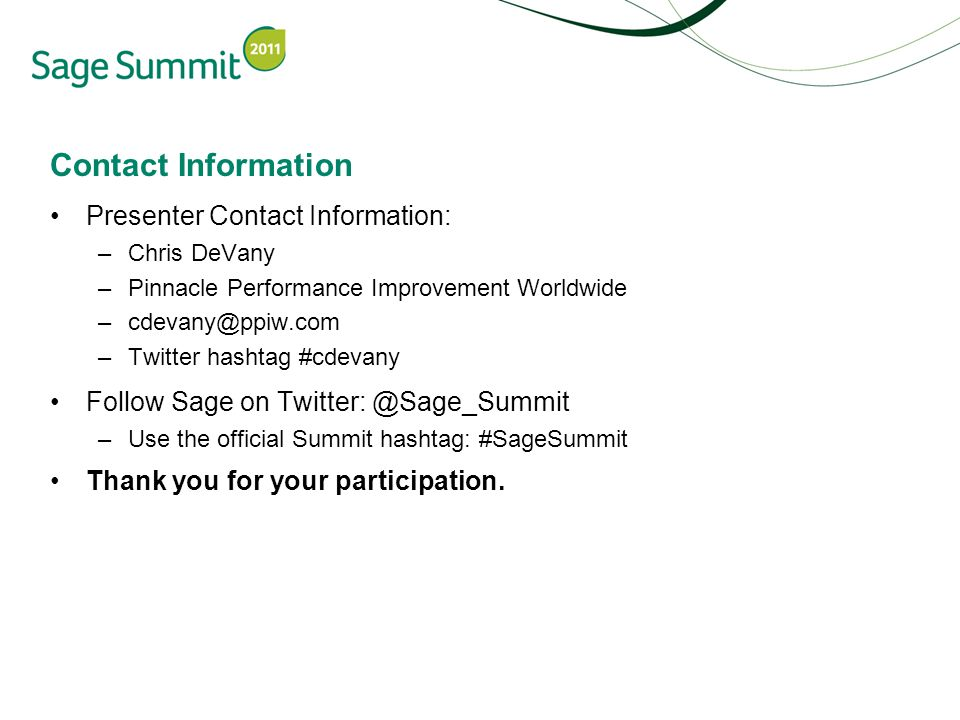 Contact Information Presenter Contact Information: –Chris DeVany –Pinnacle Performance Improvement Worldwide –cdevany@ppiw.com –Twitter hashtag #cdevany Follow Sage on Twitter: @Sage_Summit –Use the official Summit hashtag: #SageSummit Thank you for your participation.