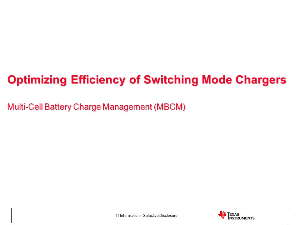 TI Information – Selective Disclosure Optimizing Efficiency of Switching Mode Chargers Multi-Cell Battery Charge Management (MBCM)