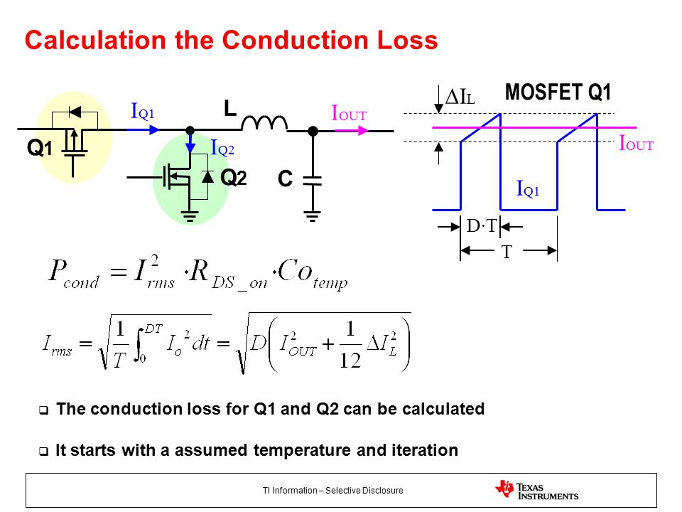 TI Information – Selective Disclosure Calculation the Conduction Loss L C I Q1 I OUT Q1Q1 Q2Q2 I Q1 I OUT T D·TD·T ∆I L IQ2IQ2 MOSFET Q1  The conduction loss for Q1 and Q2 can be calculated  It starts with a assumed temperature and iteration
