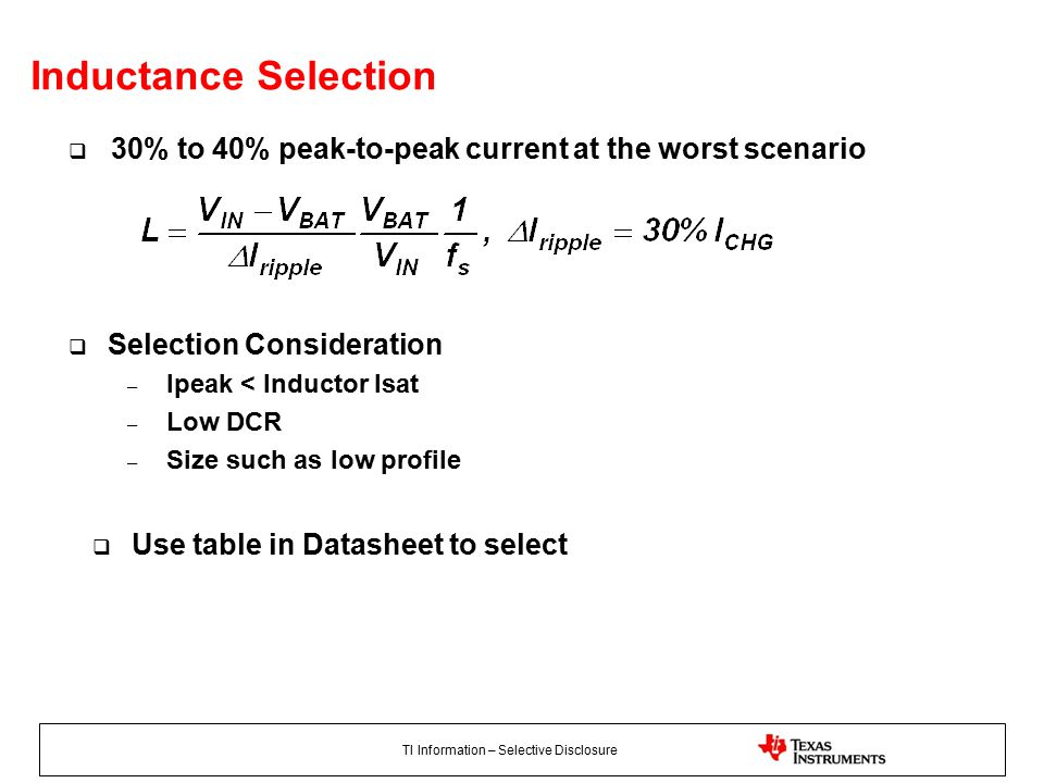 TI Information – Selective Disclosure Inductance Selection  30% to 40% peak-to-peak current at the worst scenario  Selection Consideration – Ipeak < Inductor Isat – Low DCR – Size such as low profile  Use table in Datasheet to select