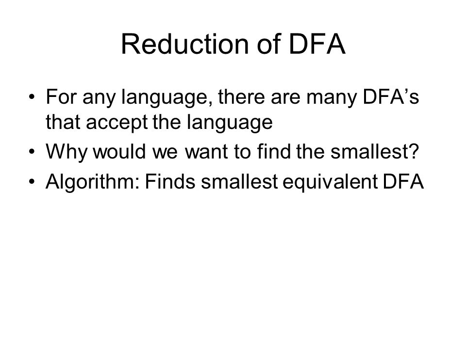 Reduction of DFA For any language, there are many DFA's that accept the language Why would we want to find the smallest.