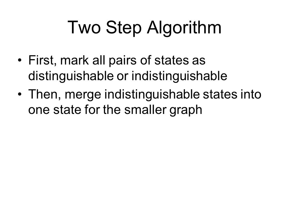 Two Step Algorithm First, mark all pairs of states as distinguishable or indistinguishable Then, merge indistinguishable states into one state for the smaller graph