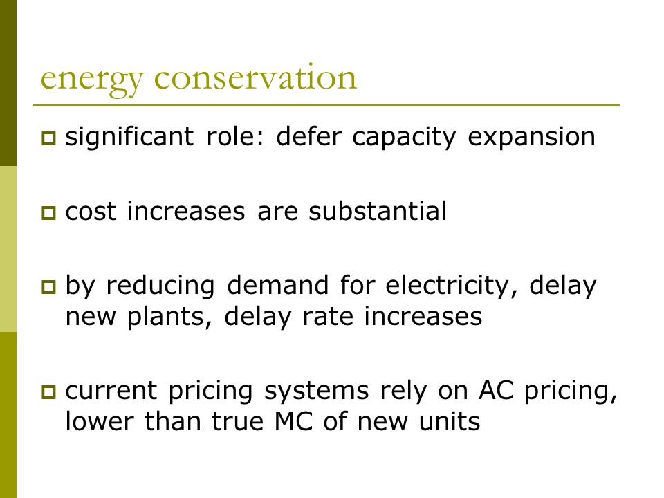 energy conservation  significant role: defer capacity expansion  cost increases are substantial  by reducing demand for electricity, delay new plants, delay rate increases  current pricing systems rely on AC pricing, lower than true MC of new units