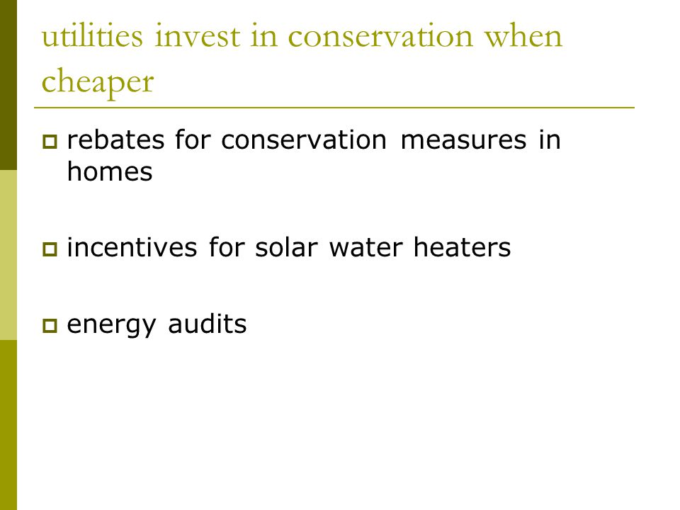 utilities invest in conservation when cheaper  rebates for conservation measures in homes  incentives for solar water heaters  energy audits