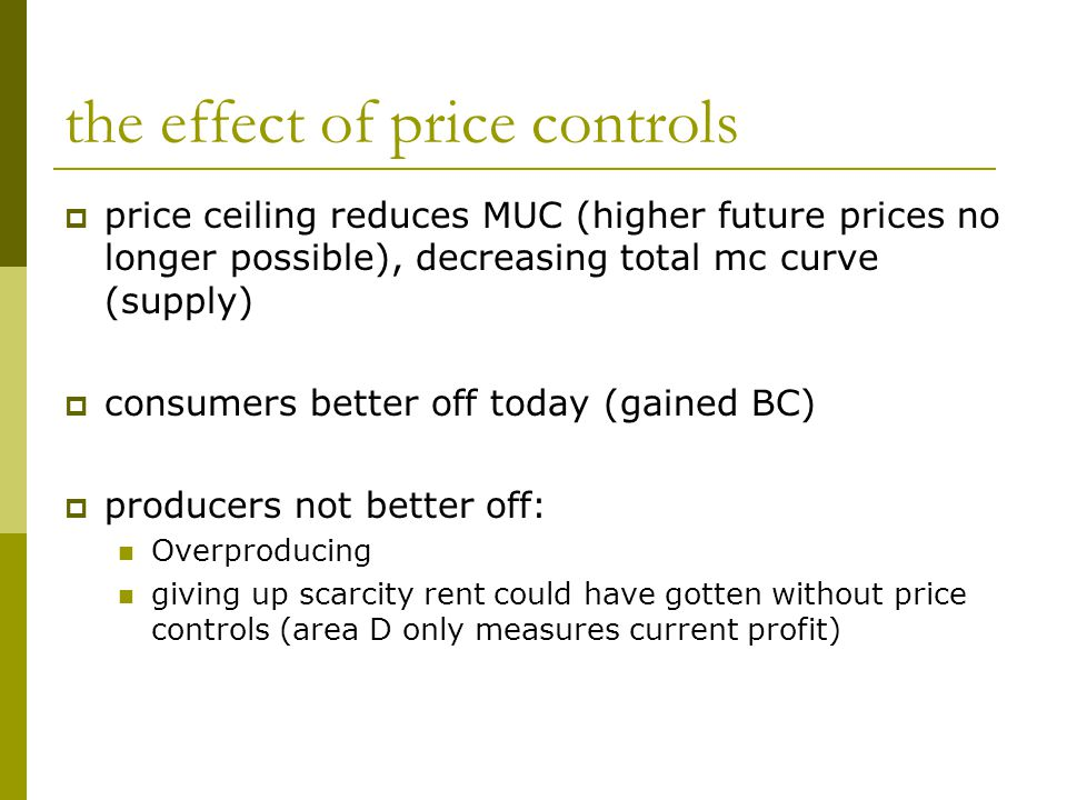  price ceiling reduces MUC (higher future prices no longer possible), decreasing total mc curve (supply)  consumers better off today (gained BC)  producers not better off: Overproducing giving up scarcity rent could have gotten without price controls (area D only measures current profit)