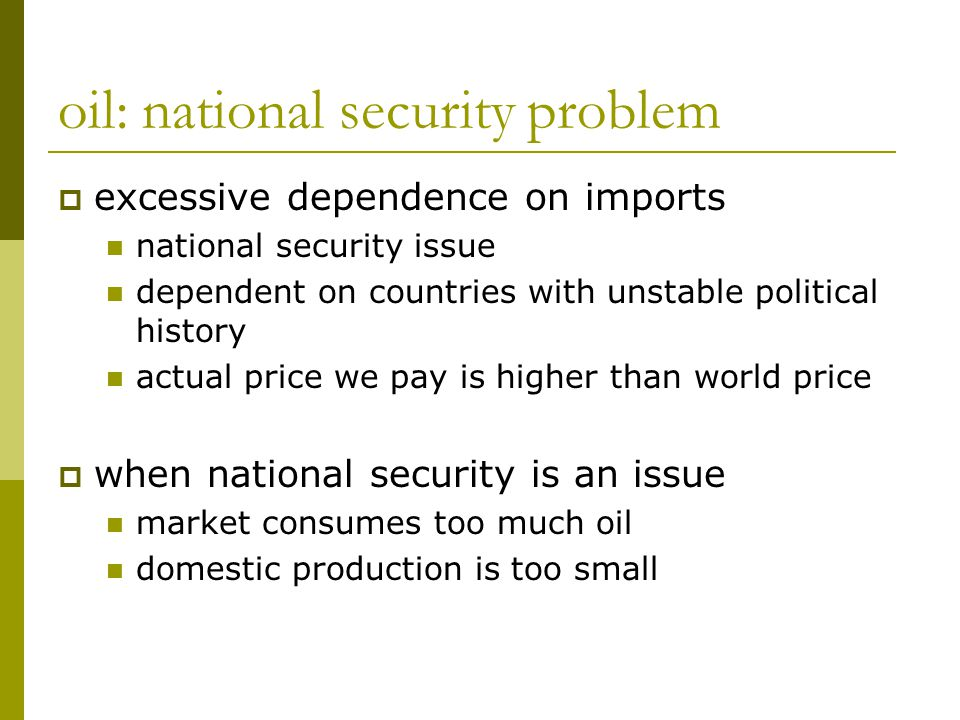 oil: national security problem  excessive dependence on imports national security issue dependent on countries with unstable political history actual price we pay is higher than world price  when national security is an issue market consumes too much oil domestic production is too small