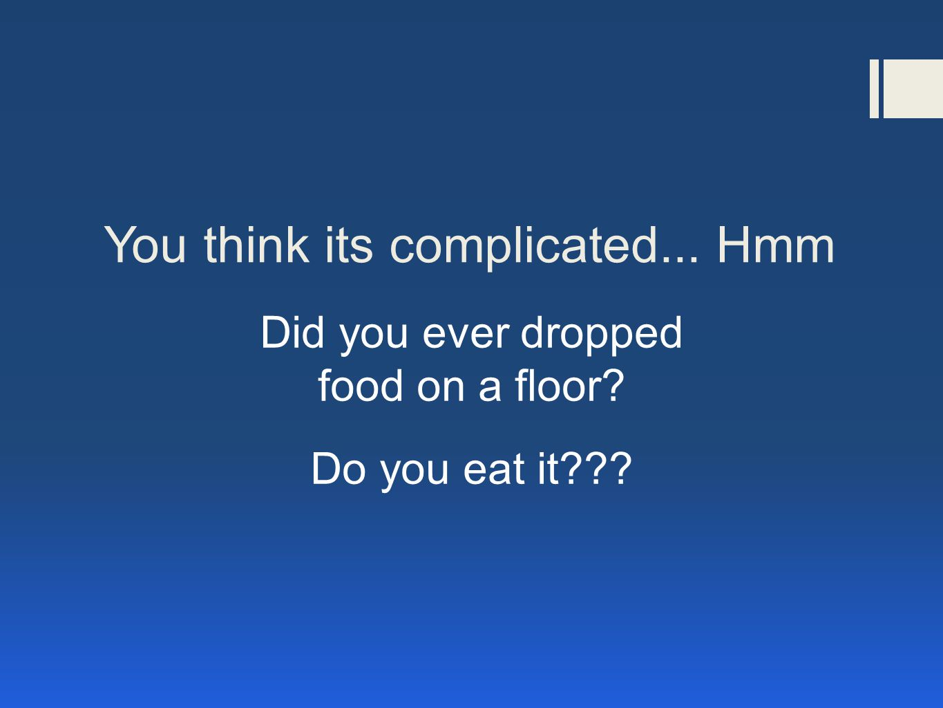 You think its complicated... Hmm Did you ever dropped food on a floor Do you eat it