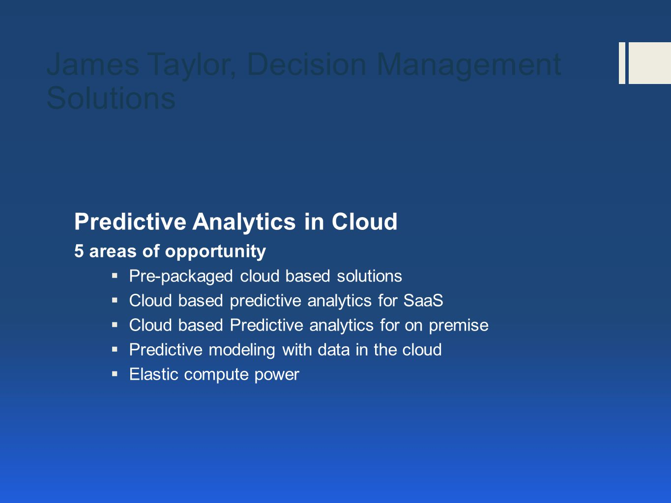 Predictive Analytics in Cloud 5 areas of opportunity  Pre-packaged cloud based solutions  Cloud based predictive analytics for SaaS  Cloud based Predictive analytics for on premise  Predictive modeling with data in the cloud  Elastic compute power James Taylor, Decision Management Solutions