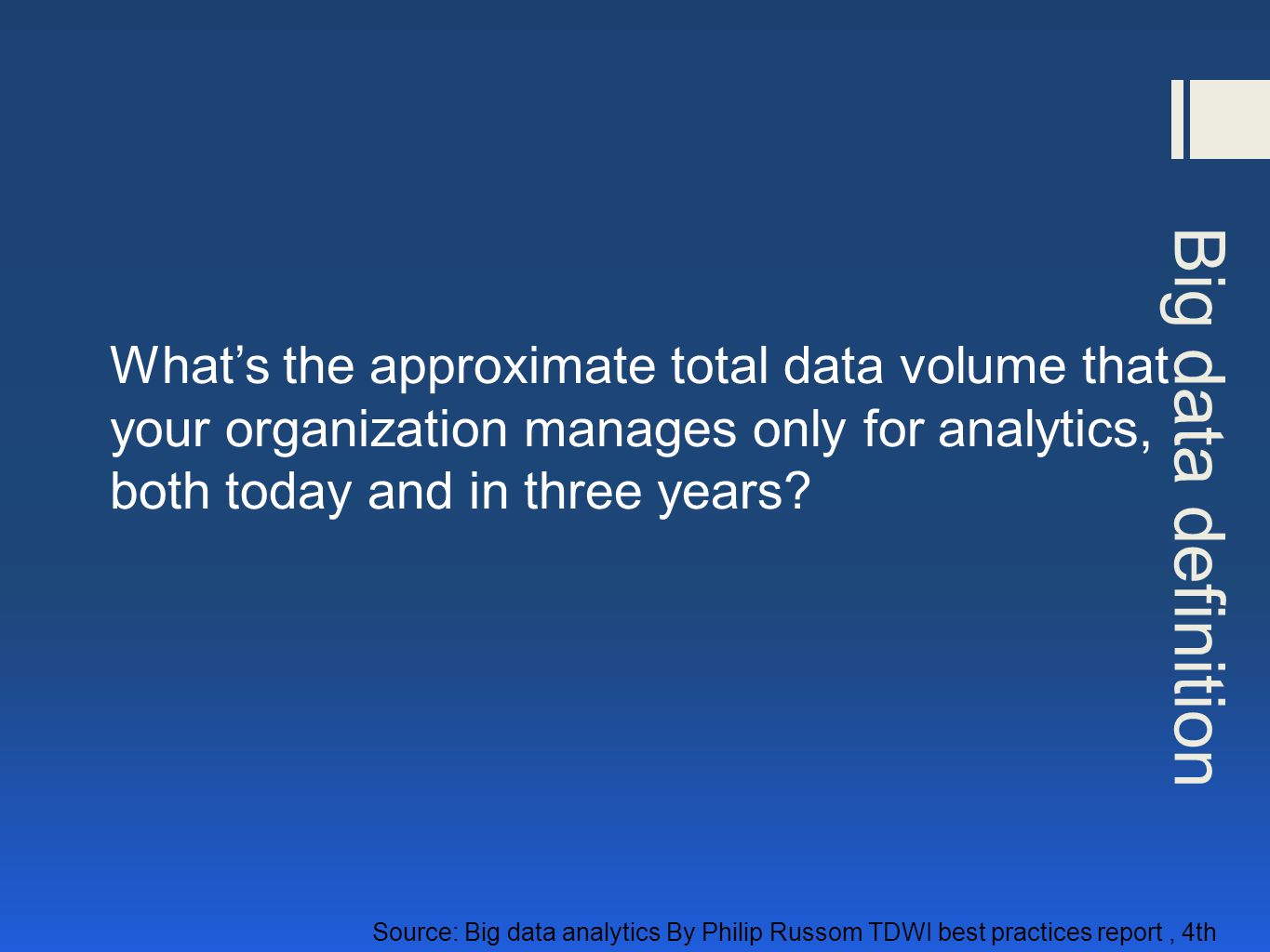 Big data definition Source: Big data analytics By Philip Russom TDWI best practices report, 4th Quarter 2011 What's the approximate total data volume that your organization manages only for analytics, both today and in three years