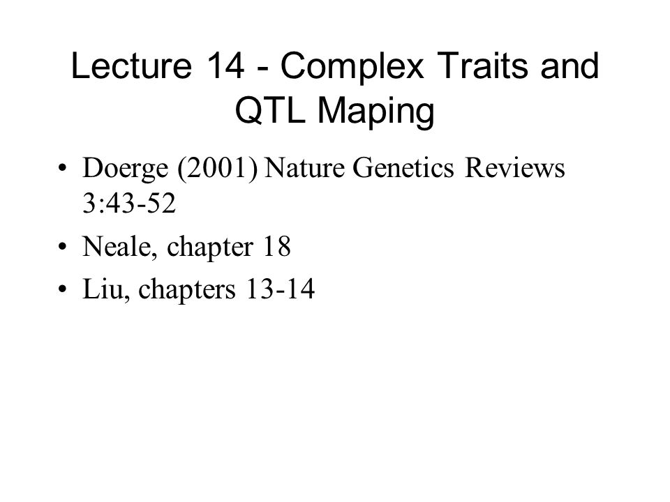 Lecture 14 - Complex Traits and QTL Maping Doerge (2001) Nature Genetics Reviews 3:43-52 Neale, chapter 18 Liu, chapters 13-14