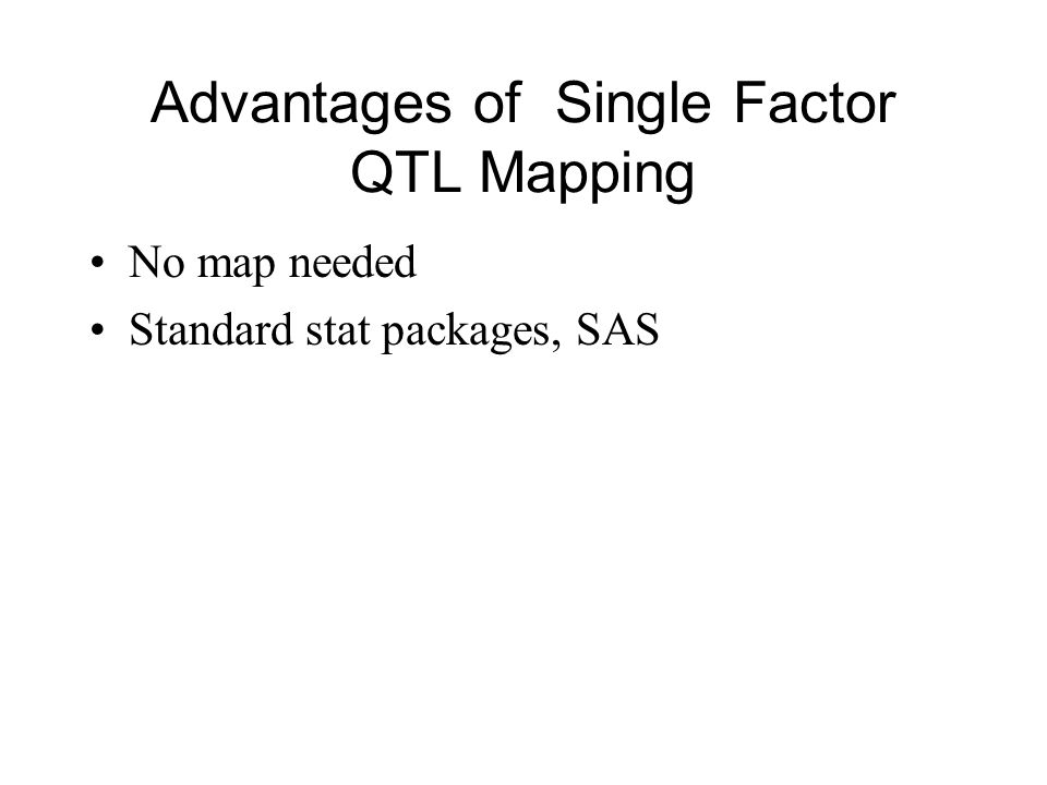 Advantages of Single Factor QTL Mapping No map needed Standard stat packages, SAS