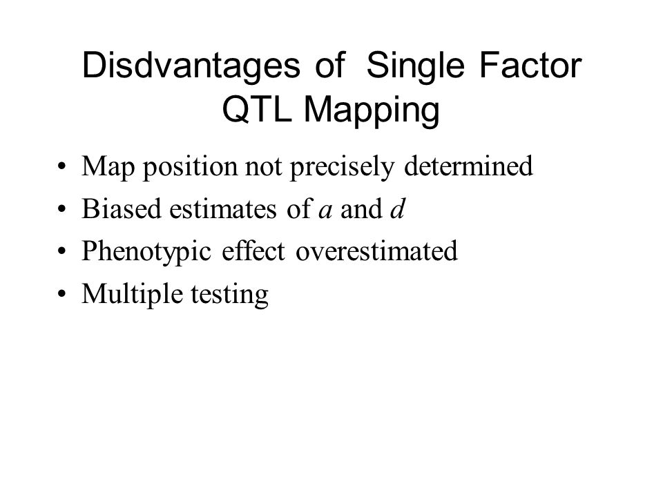 Disdvantages of Single Factor QTL Mapping Map position not precisely determined Biased estimates of a and d Phenotypic effect overestimated Multiple testing