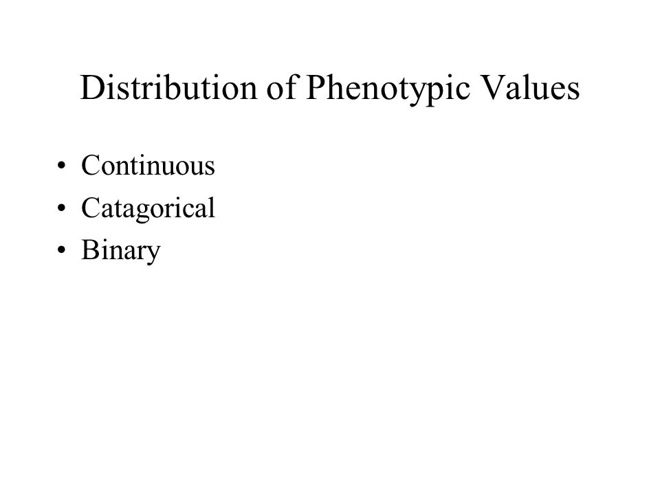 Distribution of Phenotypic Values Continuous Catagorical Binary