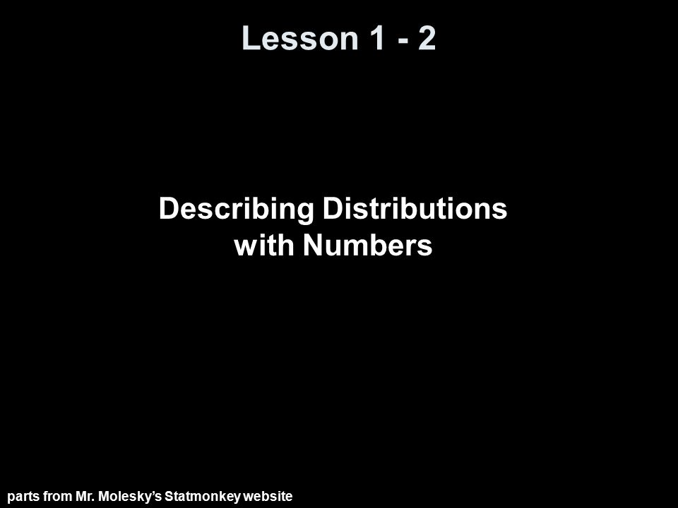 Lesson 1 - 2 Describing Distributions with Numbers parts from Mr. Molesky's Statmonkey website