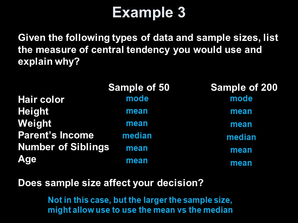 Example 3 Given the following types of data and sample sizes, list the measure of central tendency you would use and explain why.
