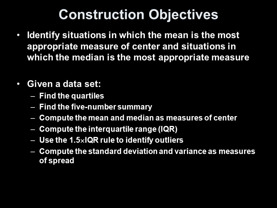 Construction Objectives Identify situations in which the mean is the most appropriate measure of center and situations in which the median is the most appropriate measure Given a data set: –Find the quartiles –Find the five-number summary –Compute the mean and median as measures of center –Compute the interquartile range (IQR) –Use the 1.5  IQR rule to identify outliers –Compute the standard deviation and variance as measures of spread