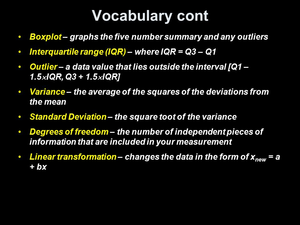 Vocabulary cont Boxplot – graphs the five number summary and any outliers Interquartile range (IQR) – where IQR = Q3 – Q1 Outlier – a data value that lies outside the interval [Q1 – 1.5  IQR, Q3 + 1.5  IQR] Variance – the average of the squares of the deviations from the mean Standard Deviation – the square toot of the variance Degrees of freedom – the number of independent pieces of information that are included in your measurement Linear transformation – changes the data in the form of x new = a + bx