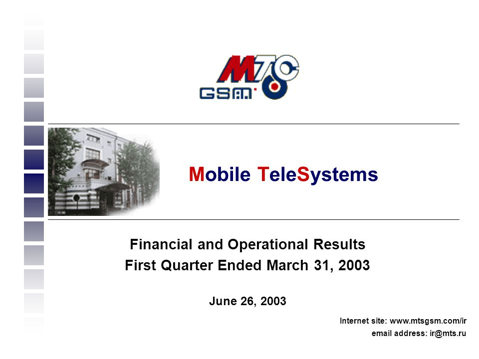 1 Financial and Operational Results First Quarter Ended March 31, 2003 June 26, 2003 Internet site: www.mtsgsm.com/ir email address: ir@mts.ru Mobile TeleSystems