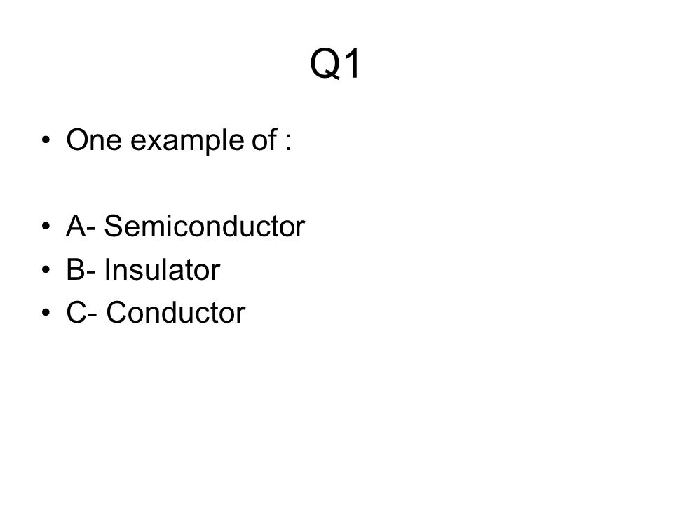 Q1 One example of : A- Semiconductor B- Insulator C- Conductor