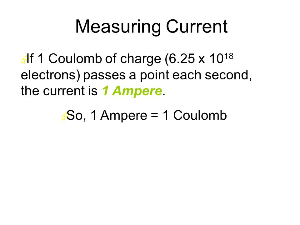 Measuring Current  If 1 Coulomb of charge (6.25 x 10 18 electrons) passes a point each second, the current is 1 Ampere.
