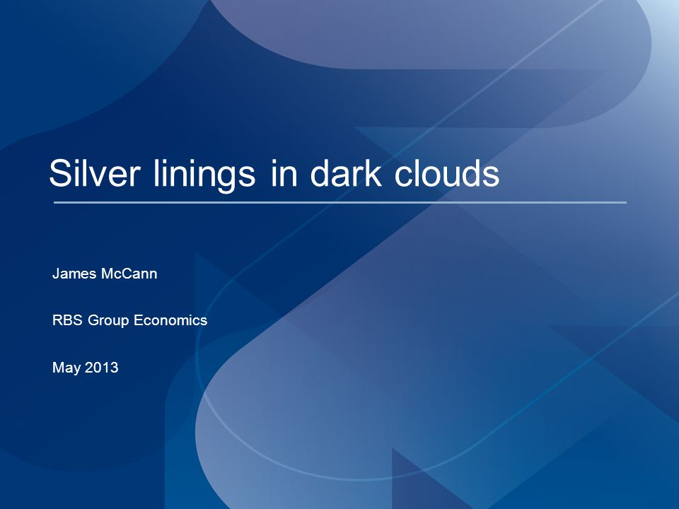 Silver linings in dark clouds James McCann RBS Group Economics May 2013