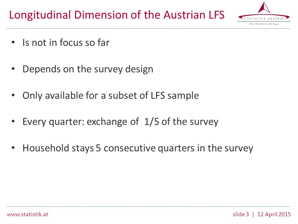 3 | 12 April 2015 Longitudinal Dimension of the Austrian LFS Is not in focus so far Depends on the survey design Only available for a subset of LFS sample Every quarter: exchange of 1/5 of the survey Household stays 5 consecutive quarters in the survey