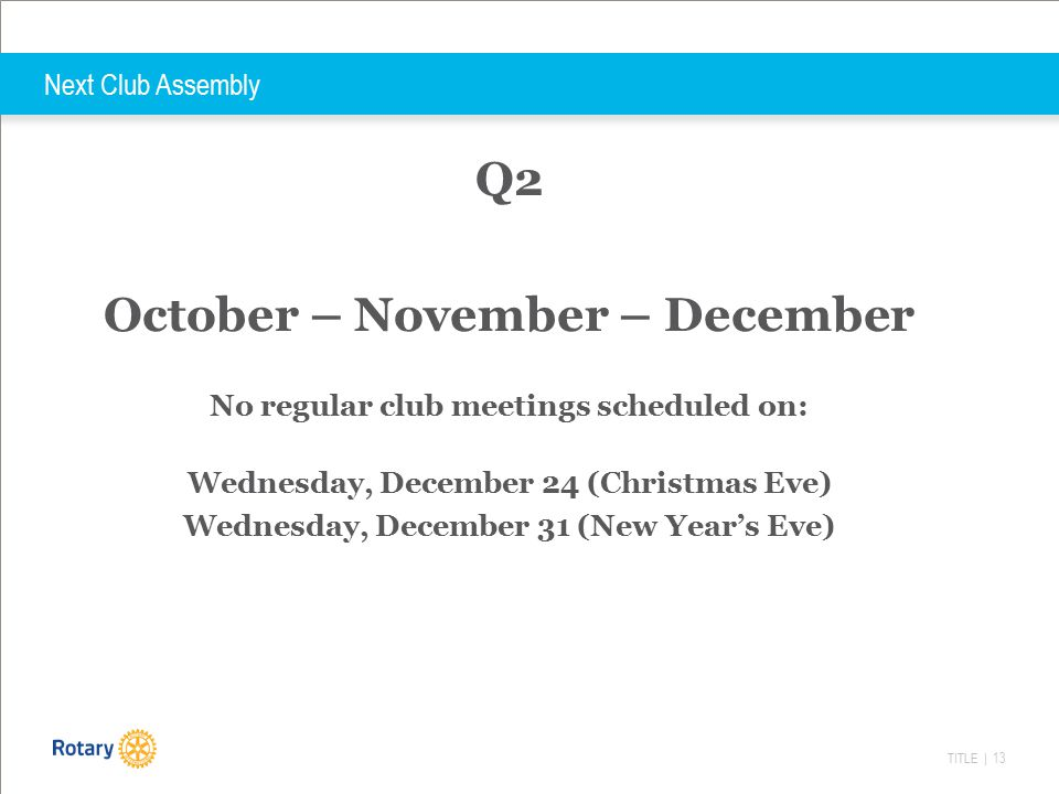 TITLE | 13 Next Club Assembly Q2 October – November – December No regular club meetings scheduled on: Wednesday, December 24 (Christmas Eve) Wednesday, December 31 (New Year's Eve)