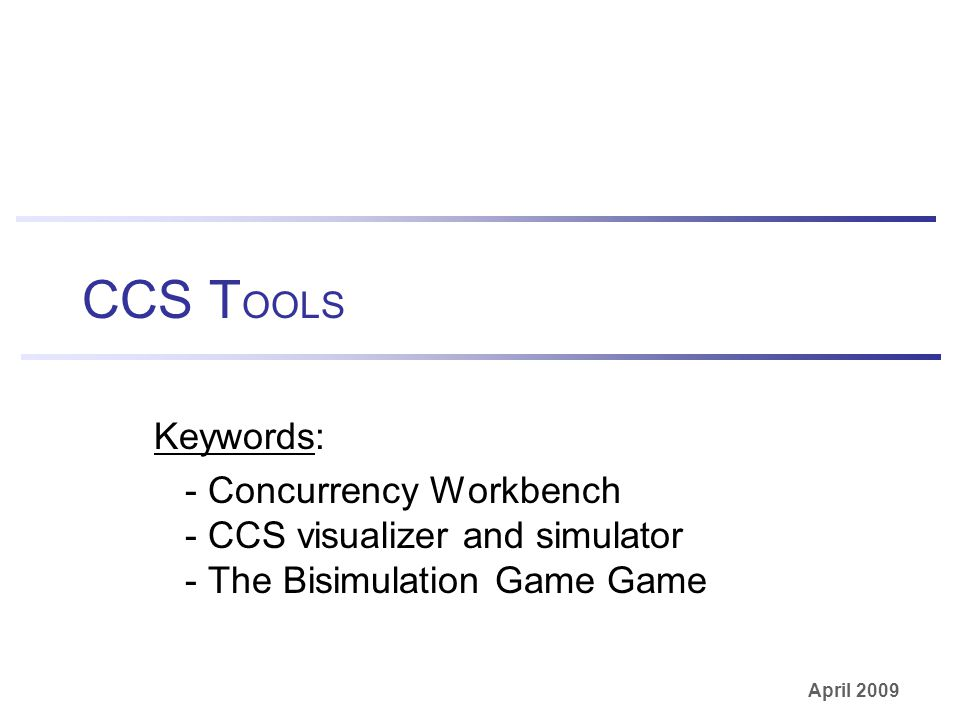 April 2009 CCS T OOLS Keywords: - Concurrency Workbench - CCS visualizer and simulator - The Bisimulation Game Game