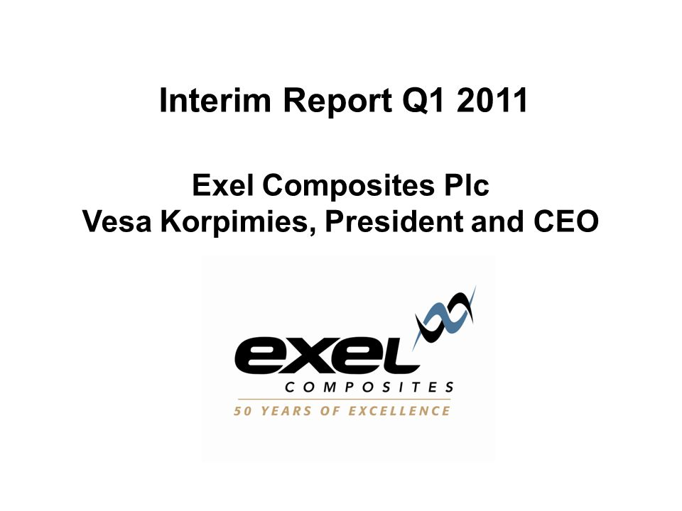 Interim Report Q1 2011 Exel Composites Plc Vesa Korpimies, President and CEO