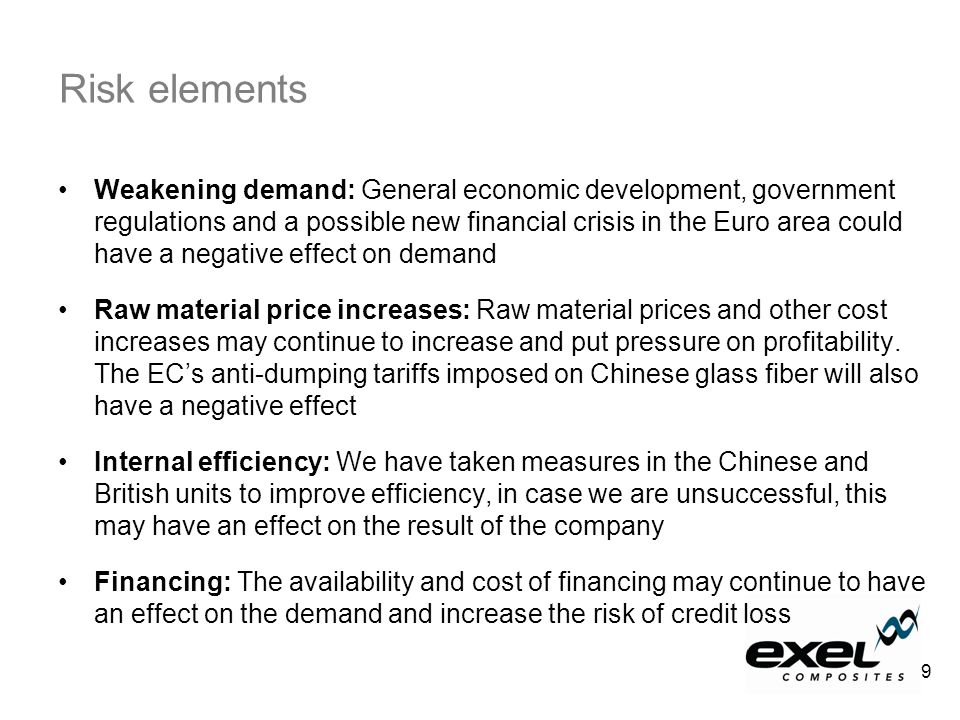 Weakening demand: General economic development, government regulations and a possible new financial crisis in the Euro area could have a negative effect on demand Raw material price increases: Raw material prices and other cost increases may continue to increase and put pressure on profitability.