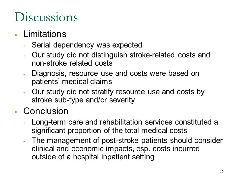 15 Discussions  Limitations Serial dependency was expected Our study did not distinguish stroke-related costs and non-stroke related costs Diagnosis, resource use and costs were based on patients' medical claims Our study did not stratify resource use and costs by stroke sub-type and/or severity  Conclusion Long-term care and rehabilitation services constituted a significant proportion of the total medical costs The management of post-stroke patients should consider clinical and economic impacts, esp.