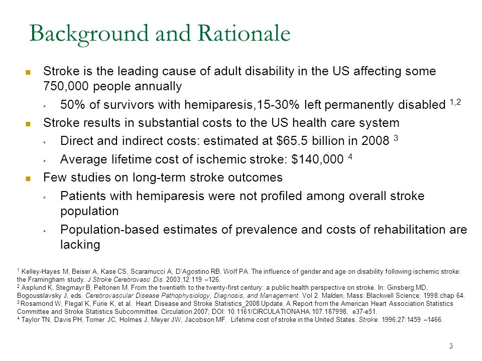 3 Background and Rationale Stroke is the leading cause of adult disability in the US affecting some 750,000 people annually 50% of survivors with hemiparesis,15-30% left permanently disabled 1,2 Stroke results in substantial costs to the US health care system Direct and indirect costs: estimated at $65.5 billion in 2008 3 Average lifetime cost of ischemic stroke: $140,000 4 Few studies on long-term stroke outcomes Patients with hemiparesis were not profiled among overall stroke population Population-based estimates of prevalence and costs of rehabilitation are lacking 1 Kelley-Hayes M, Beiser A, Kase CS, Scaramucci A, D'Agostino RB, Wolf PA.