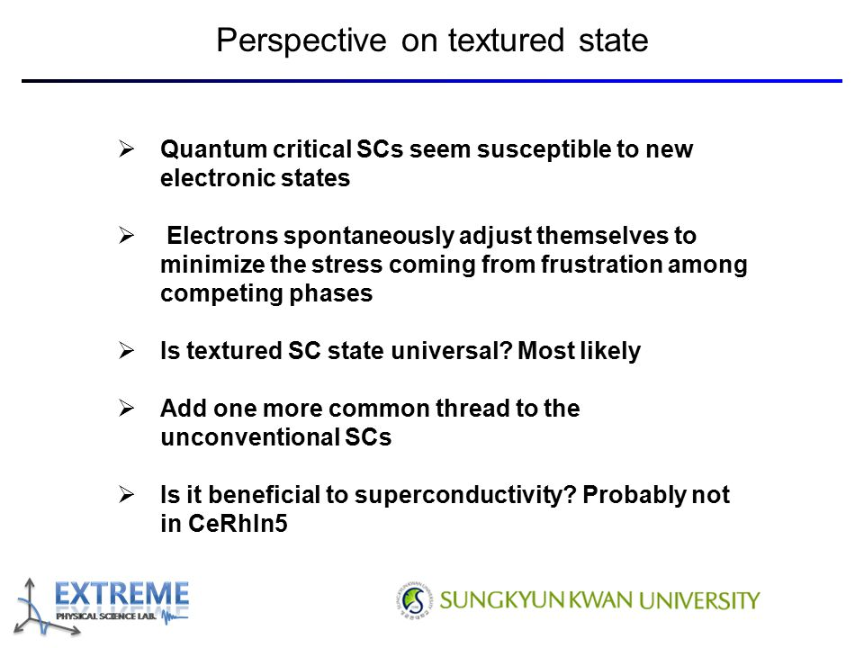 Perspective on textured state  Quantum critical SCs seem susceptible to new electronic states  Electrons spontaneously adjust themselves to minimize the stress coming from frustration among competing phases  Is textured SC state universal.