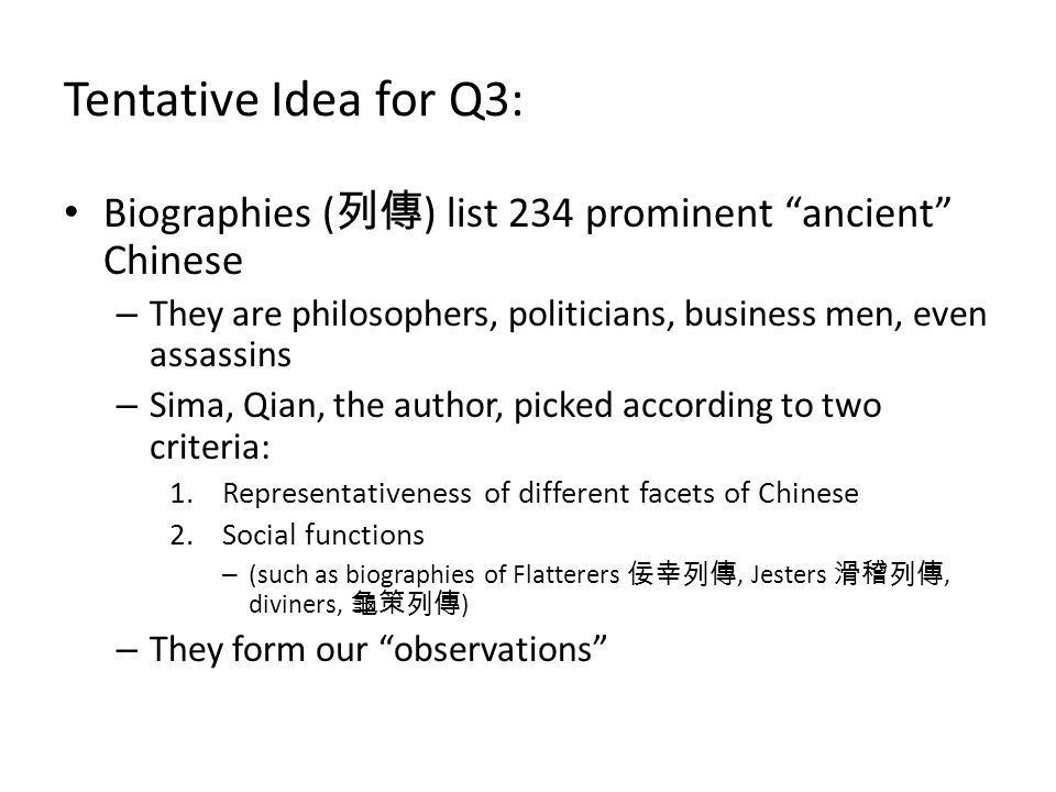 Tentative Idea for Q3: Biographies ( 列傳 ) list 234 prominent ancient Chinese – They are philosophers, politicians, business men, even assassins – Sima, Qian, the author, picked according to two criteria: 1.Representativeness of different facets of Chinese 2.Social functions – (such as biographies of Flatterers 佞幸列傳, Jesters 滑稽列傳, diviners, 龜策列傳 ) – They form our observations