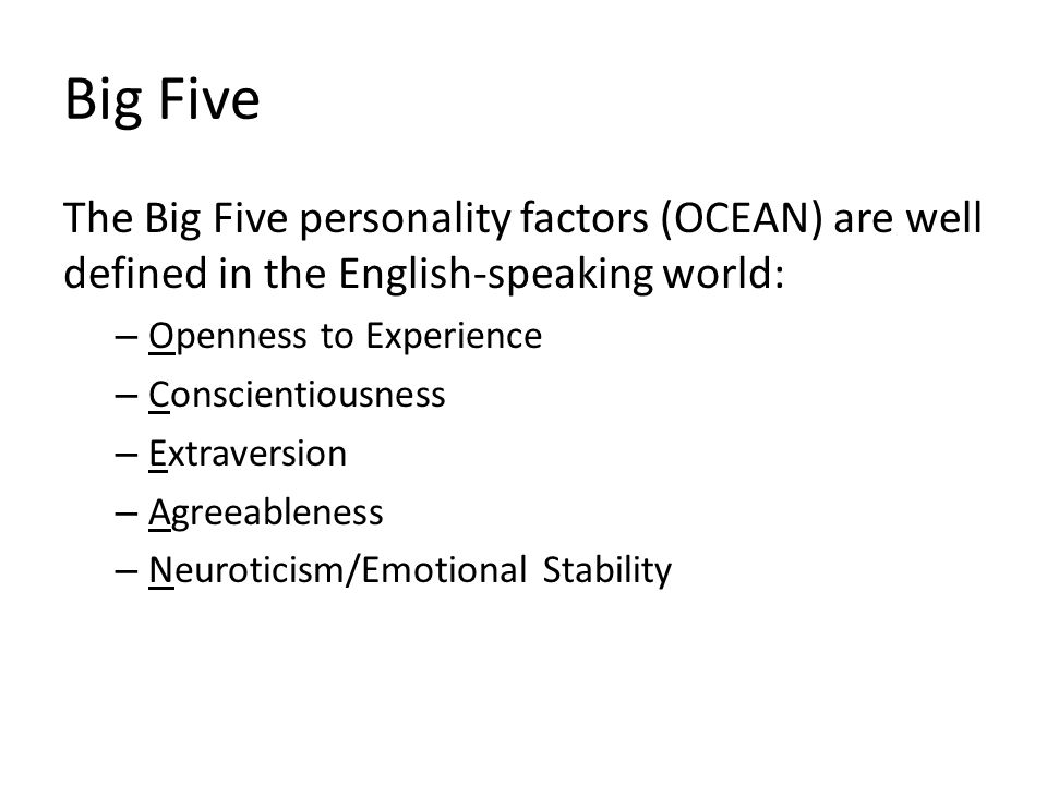 Big Five The Big Five personality factors (OCEAN) are well defined in the English-speaking world: – Openness to Experience – Conscientiousness – Extraversion – Agreeableness – Neuroticism/Emotional Stability