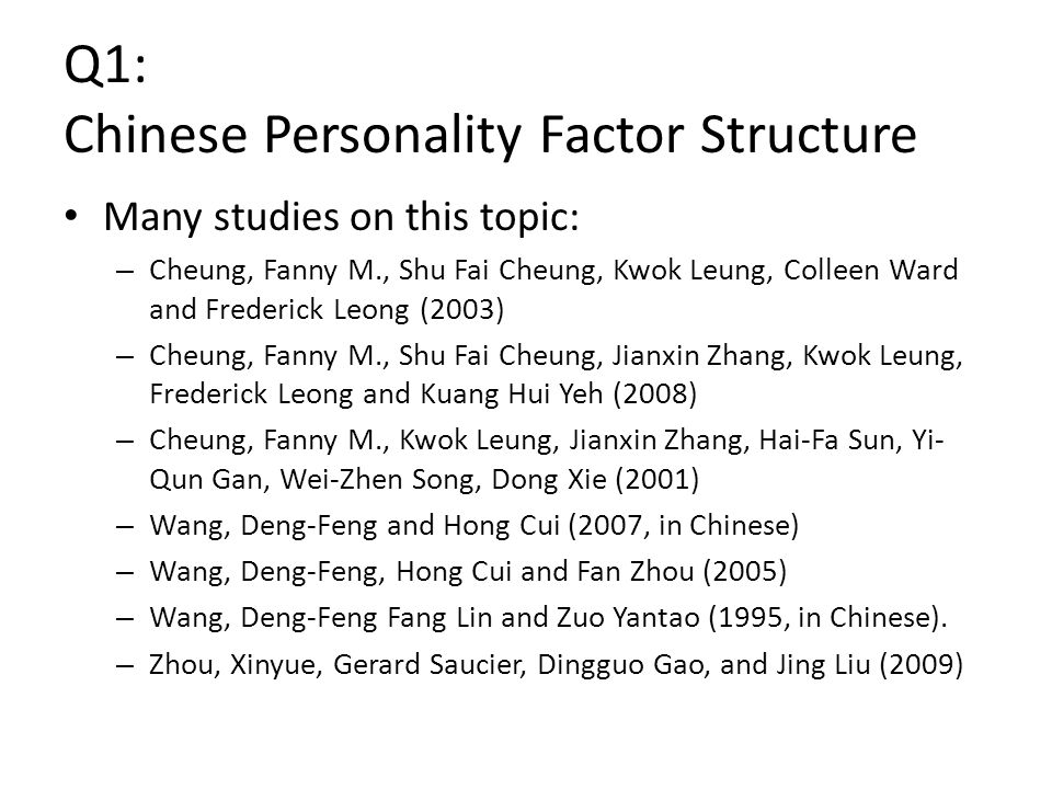 Q1: Chinese Personality Factor Structure Many studies on this topic: – Cheung, Fanny M., Shu Fai Cheung, Kwok Leung, Colleen Ward and Frederick Leong (2003) – Cheung, Fanny M., Shu Fai Cheung, Jianxin Zhang, Kwok Leung, Frederick Leong and Kuang Hui Yeh (2008) – Cheung, Fanny M., Kwok Leung, Jianxin Zhang, Hai-Fa Sun, Yi- Qun Gan, Wei-Zhen Song, Dong Xie (2001) – Wang, Deng-Feng and Hong Cui (2007, in Chinese) – Wang, Deng-Feng, Hong Cui and Fan Zhou (2005) – Wang, Deng-Feng Fang Lin and Zuo Yantao (1995, in Chinese).