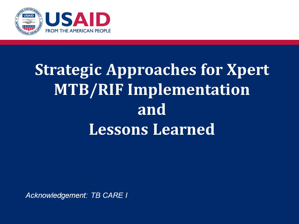 Strategic Approaches for Xpert MTB/RIF Implementation and Lessons Learned Acknowledgement: TB CARE I