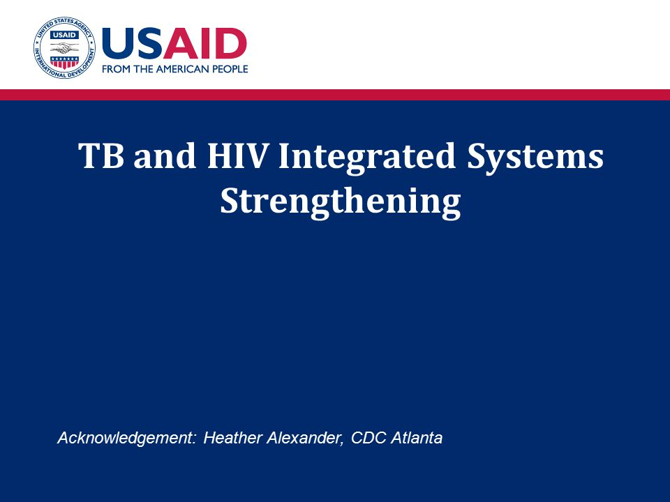 TB and HIV Integrated Systems Strengthening Acknowledgement: Heather Alexander, CDC Atlanta